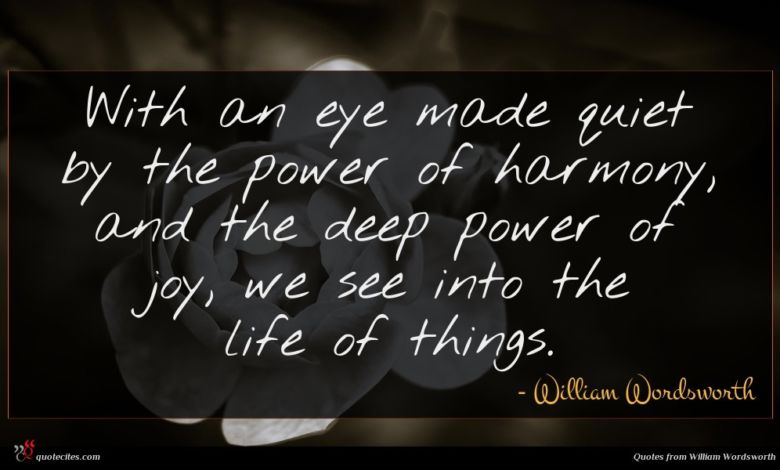 With an eye made quiet by the power of harmony, and the deep power of joy, we see into the life of things.