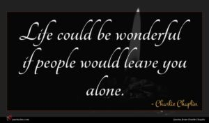 Charlie Chaplin quote : Life could be wonderful ...