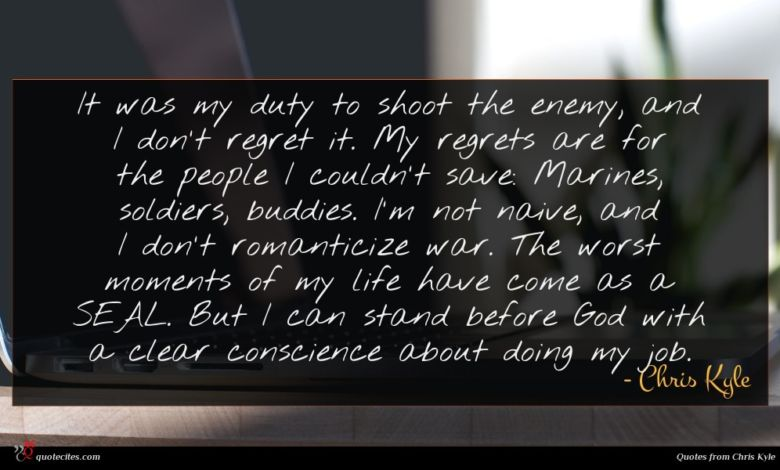 It was my duty to shoot the enemy, and I don't regret it. My regrets are for the people I couldn't save: Marines, soldiers, buddies. I'm not naive, and I don't romanticize war. The worst moments of my life have come as a SEAL. But I can stand before God with a clear conscience about doing my job.
