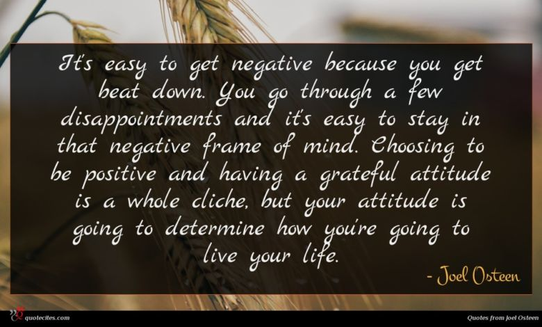 It's easy to get negative because you get beat down. You go through a few disappointments and it's easy to stay in that negative frame of mind. Choosing to be positive and having a grateful attitude is a whole cliche, but your attitude is going to determine how you're going to live your life.