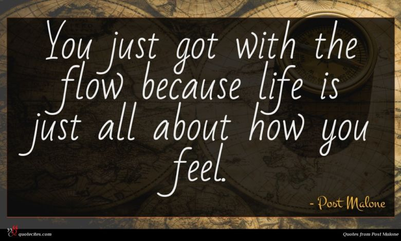 You just got with the flow because life is just all about how you feel.