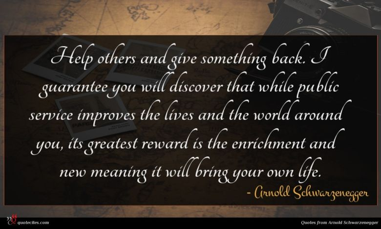 Help others and give something back. I guarantee you will discover that while public service improves the lives and the world around you, its greatest reward is the enrichment and new meaning it will bring your own life.