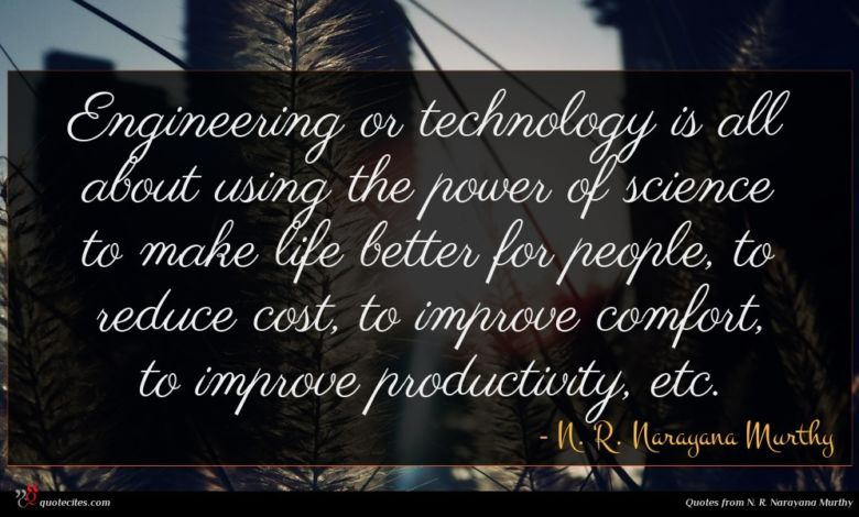 Engineering or technology is all about using the power of science to make life better for people, to reduce cost, to improve comfort, to improve productivity, etc.
