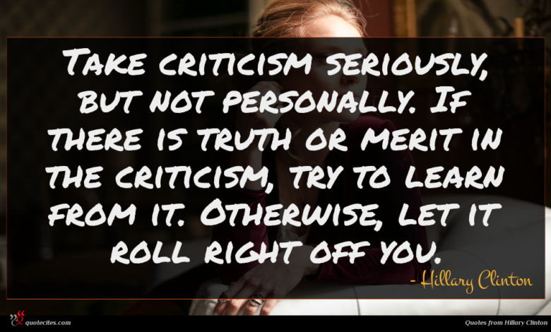 Take criticism seriously, but not personally. If there is truth or merit in the criticism, try to learn from it. Otherwise, let it roll right off you.