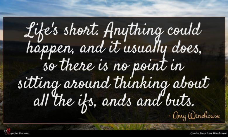 Life's short. Anything could happen, and it usually does, so there is no point in sitting around thinking about all the ifs, ands and buts.
