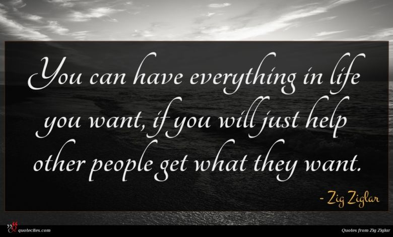 You can have everything in life you want, if you will just help other people get what they want.