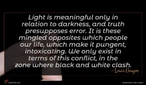 Louis Aragon quote : Light is meaningful only ...