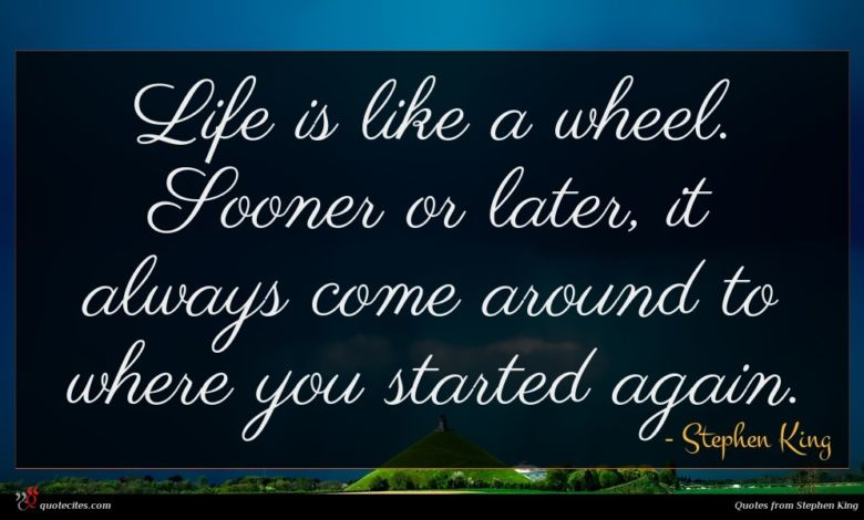 Life is like a wheel. Sooner or later, it always come around to where you started again.