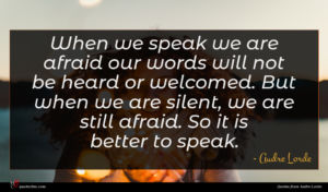 Audre Lorde quote : When we speak we ...