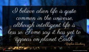 Stephen Hawking quote : I believe alien life ...