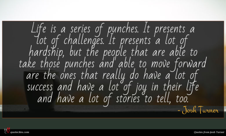 Life is a series of punches. It presents a lot of challenges. It presents a lot of hardship, but the people that are able to take those punches and able to move forward are the ones that really do have a lot of success and have a lot of joy in their life and have a lot of stories to tell, too.