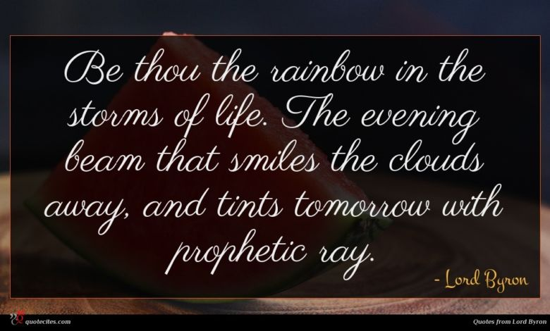 Be thou the rainbow in the storms of life. The evening beam that smiles the clouds away, and tints tomorrow with prophetic ray.