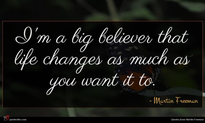 I'm a big believer that life changes as much as you want it to.