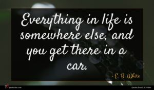 E. B. White quote : Everything in life is ...