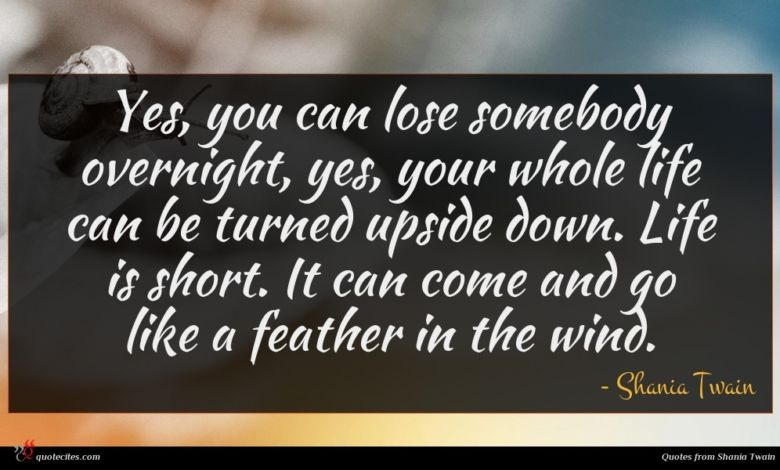 Yes, you can lose somebody overnight, yes, your whole life can be turned upside down. Life is short. It can come and go like a feather in the wind.
