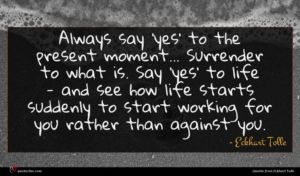 Eckhart Tolle quote : Always say 'yes' to ...