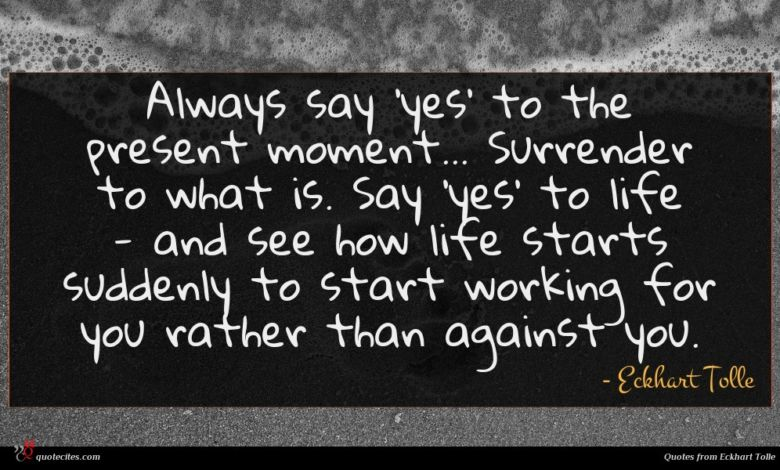 Always say 'yes' to the present moment... Surrender to what is. Say 'yes' to life - and see how life starts suddenly to start working for you rather than against you.