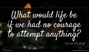 Vincent Van Gogh quote : What would life be ...
