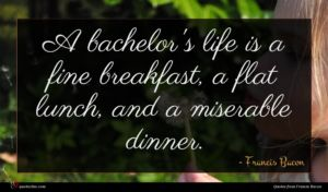 Francis Bacon quote : A bachelor's life is ...