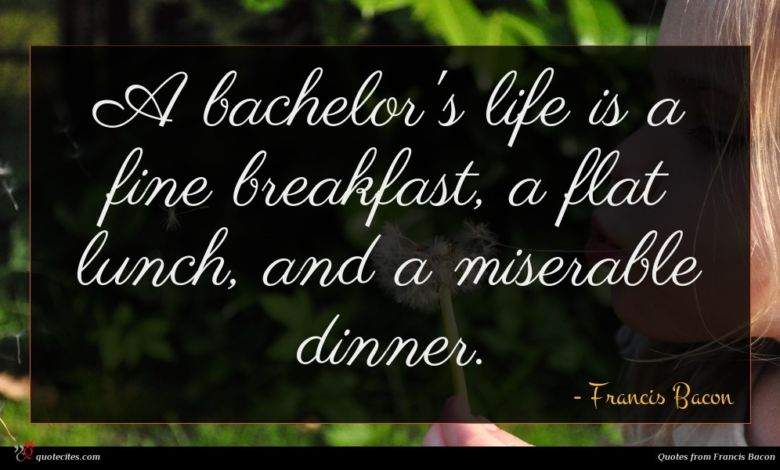 A bachelor's life is a fine breakfast, a flat lunch, and a miserable dinner.