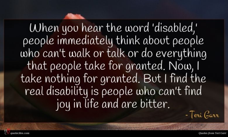 When you hear the word 'disabled,' people immediately think about people who can't walk or talk or do everything that people take for granted. Now, I take nothing for granted. But I find the real disability is people who can't find joy in life and are bitter.