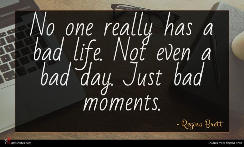 No one really has a bad life. Not even a bad day. Just bad moments.