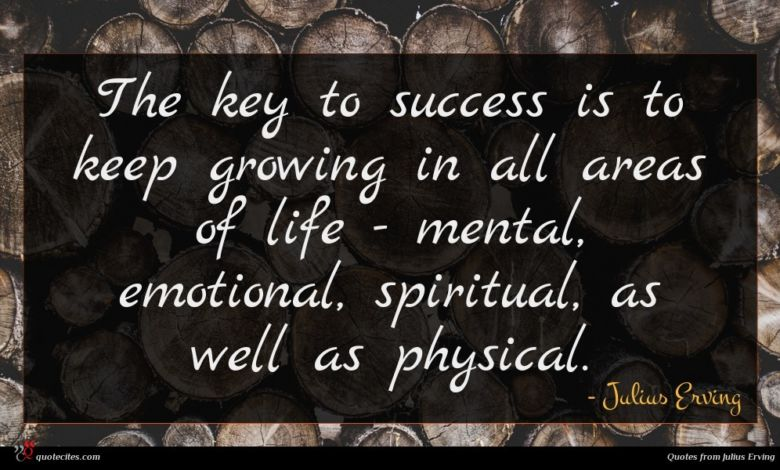 The key to success is to keep growing in all areas of life - mental, emotional, spiritual, as well as physical.