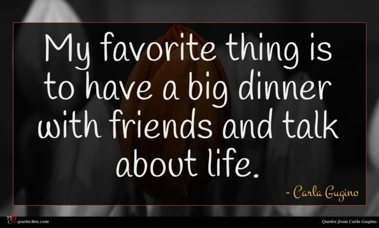 My favorite thing is to have a big dinner with friends and talk about life.
