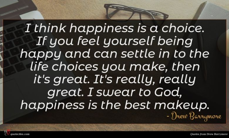 I think happiness is a choice. If you feel yourself being happy and can settle in to the life choices you make, then it's great. It's really, really great. I swear to God, happiness is the best makeup.