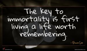 Bruce Lee quote : The key to immortality ...