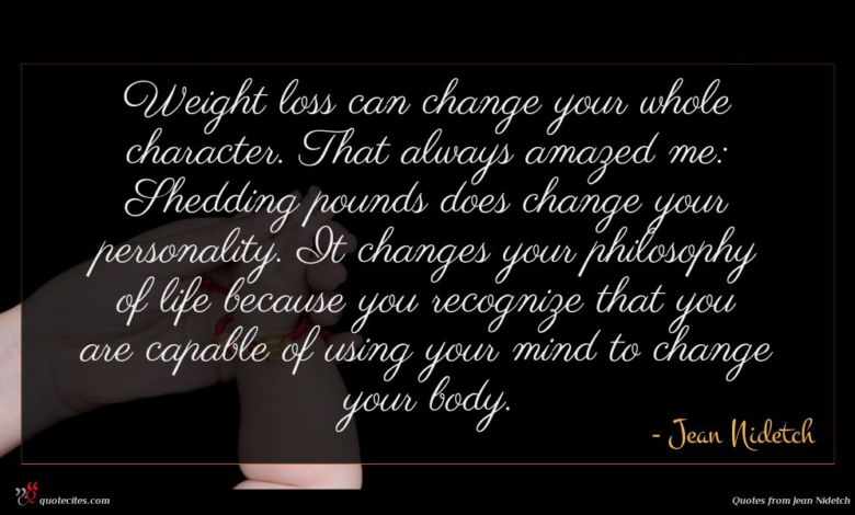 Weight loss can change your whole character. That always amazed me: Shedding pounds does change your personality. It changes your philosophy of life because you recognize that you are capable of using your mind to change your body.