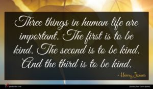 Henry James quote : Three things in human ...