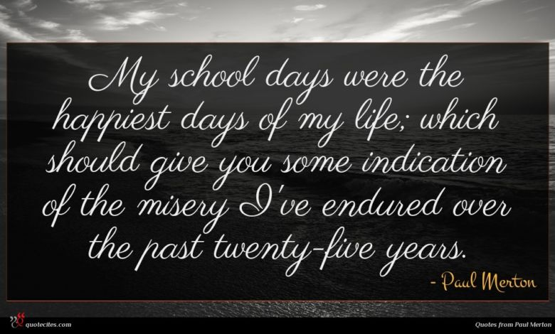 My school days were the happiest days of my life; which should give you some indication of the misery I've endured over the past twenty-five years.