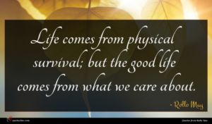 Rollo May quote : Life comes from physical ...