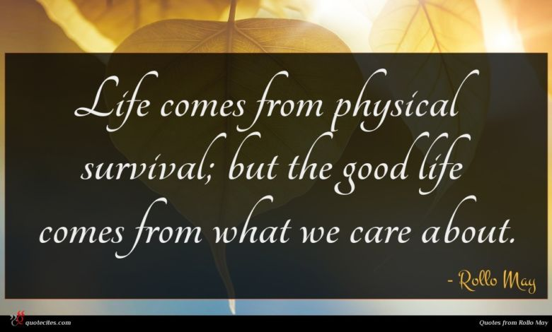 Life comes from physical survival; but the good life comes from what we care about.