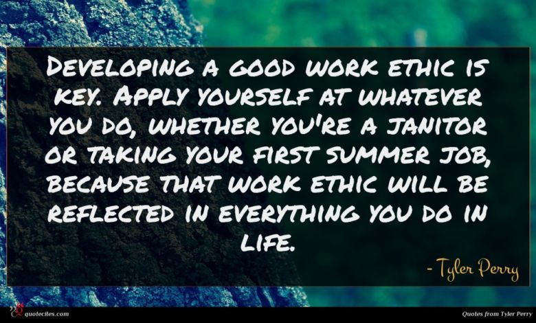 Developing a good work ethic is key. Apply yourself at whatever you do, whether you're a janitor or taking your first summer job, because that work ethic will be reflected in everything you do in life.