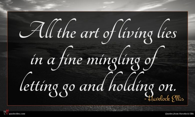 All the art of living lies in a fine mingling of letting go and holding on.