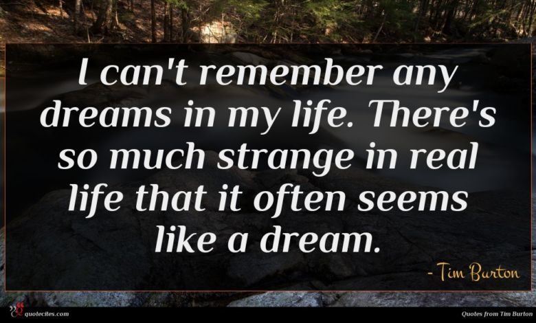 I can't remember any dreams in my life. There's so much strange in real life that it often seems like a dream.