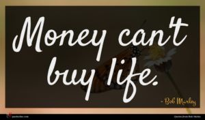 Bob Marley quote : Money can't buy life ...