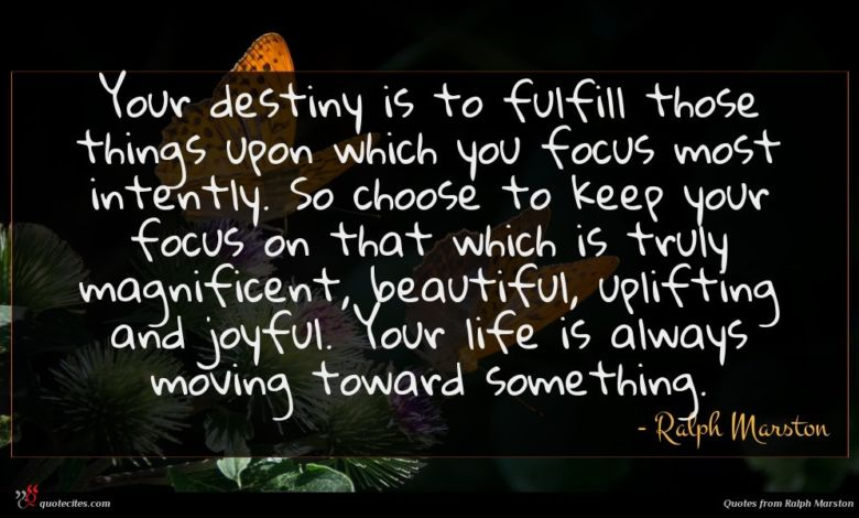 Your destiny is to fulfill those things upon which you focus most intently. So choose to keep your focus on that which is truly magnificent, beautiful, uplifting and joyful. Your life is always moving toward something.