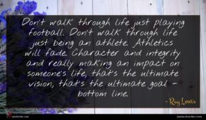 Ray Lewis quote : Don't walk through life ...