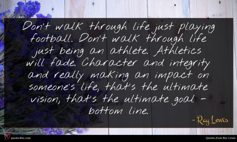 Don't walk through life just playing football. Don't walk through life just being an athlete. Athletics will fade. Character and integrity and really making an impact on someone's life, that's the ultimate vision, that's the ultimate goal - bottom line.