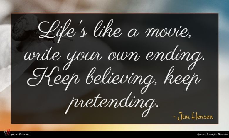 Life's like a movie, write your own ending. Keep believing, keep pretending.