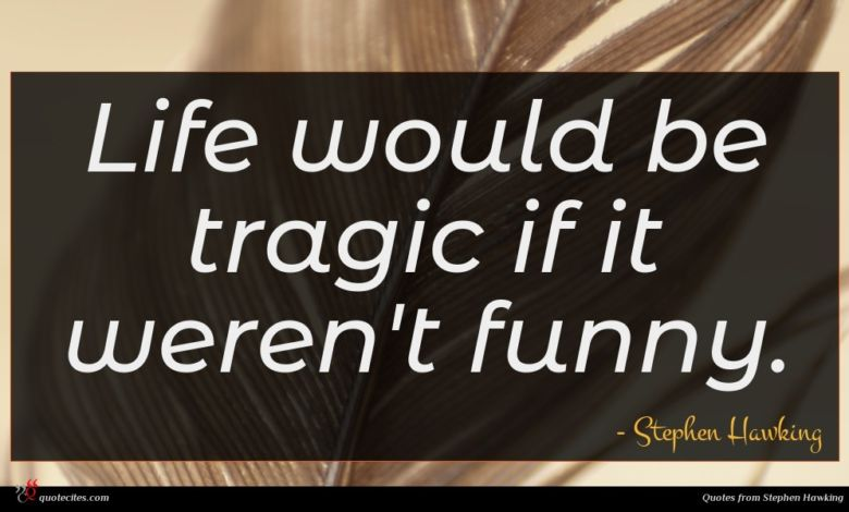 Life would be tragic if it weren't funny.