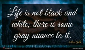 Pilou Asbk quote : Life is not black ...
