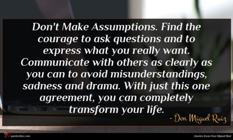 Don't Make Assumptions. Find the courage to ask questions and to express what you really want. Communicate with others as clearly as you can to avoid misunderstandings, sadness and drama. With just this one agreement, you can completely transform your life.