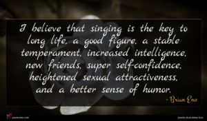 Brian Eno quote : I believe that singing ...
