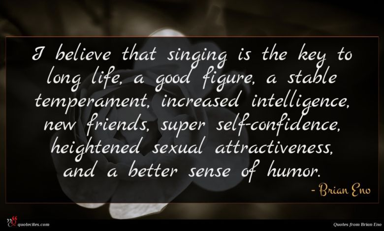 I believe that singing is the key to long life, a good figure, a stable temperament, increased intelligence, new friends, super self-confidence, heightened sexual attractiveness, and a better sense of humor.