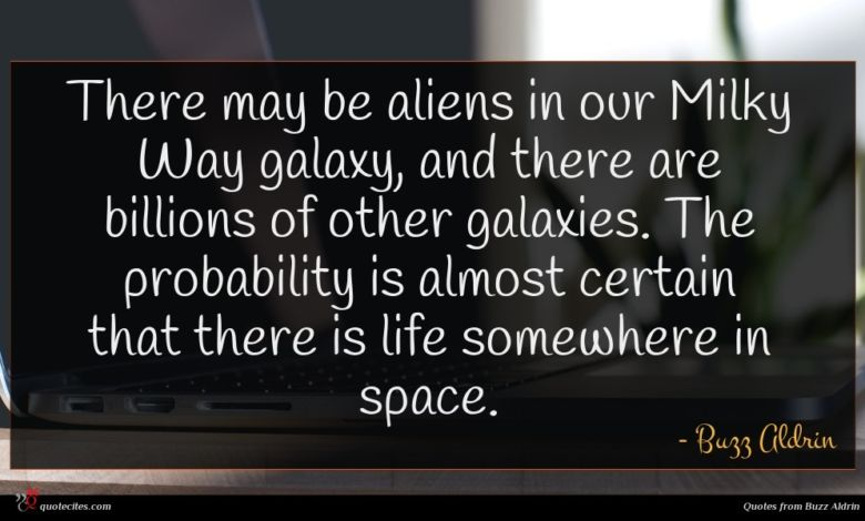 There may be aliens in our Milky Way galaxy, and there are billions of other galaxies. The probability is almost certain that there is life somewhere in space.