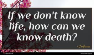 Confucius quote : If we don't know ...